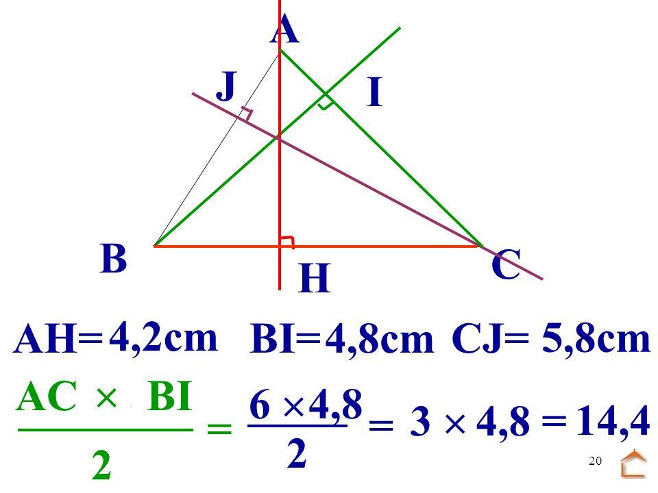 B C. A. J. I. H. AH= 4,2cm. BI= 4,8cm. CJ= 5,8cm. .......  ....... ...... AC. BI. 6 