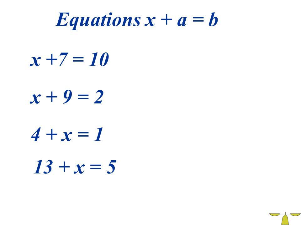 Equations x + a = b x +7 = 10 x + 9 = 2 4 + x = 1 13 + x = 5