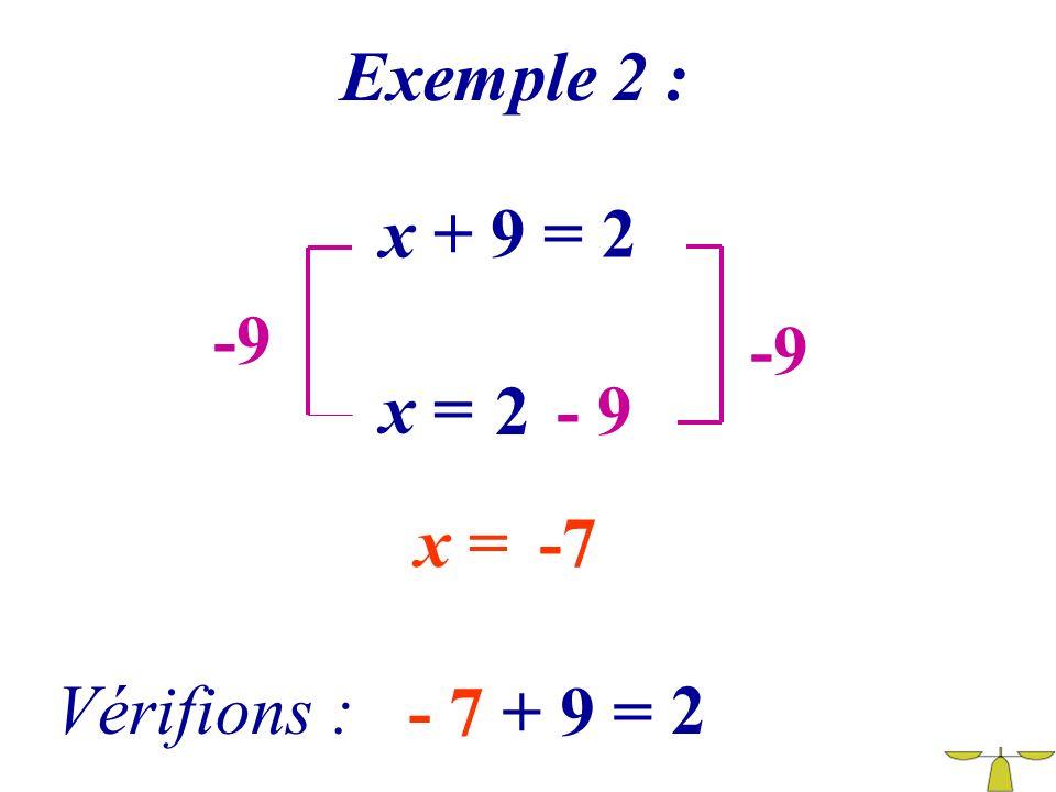 Exemple 2 : x + 9 = 2 -9 -9 x = 2 - 9 x = -7 Vérifions : - 7 + 9 = 2