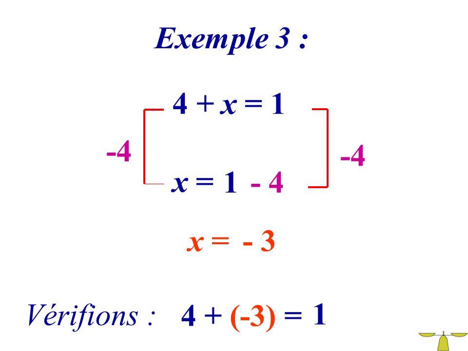 Exemple 3 : 4 + x = 1 -4 -4 x = 1 - 4 x = - 3 Vérifions : 4 + (-3) = 1