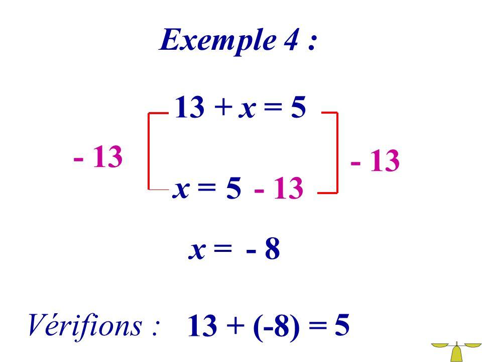 Exemple 4 : 13 + x = 5 - 13 - 13 x = 5 - 13 x = - 8 Vérifions : 13 + (-8) = 5