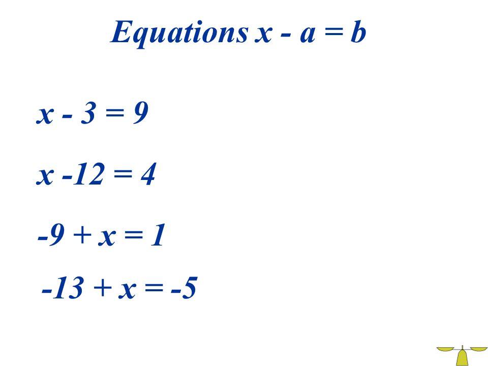Equations x - a = b x - 3 = 9 x -12 = 4 -9 + x = 1 -13 + x = -5