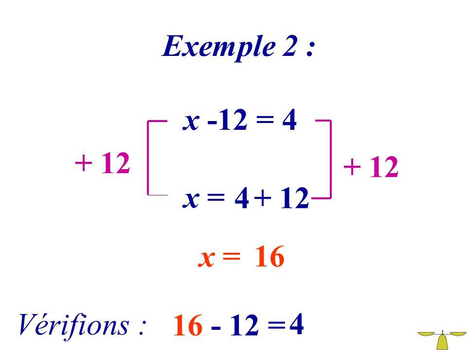 Exemple 2 : x -12 = 4 + 12 + 12 x = 4 + 12 x = 16 Vérifions : 16 - 12 = 4
