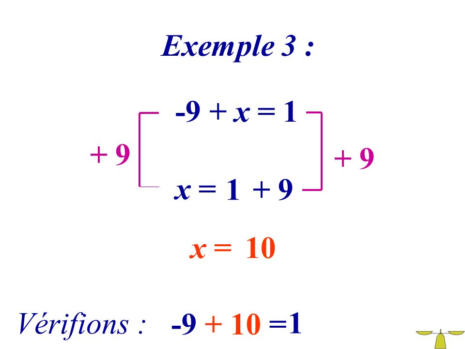 Exemple 3 : -9 + x = 1 + 9 + 9 x = 1 + 9 x = 10 Vérifions : -9 + 10 = 1