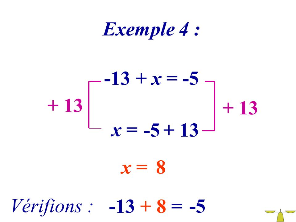 Exemple 4 : -13 + x = -5 + 13 + 13 x = -5 + 13 x = 8 Vérifions : -13 + 8 = -5