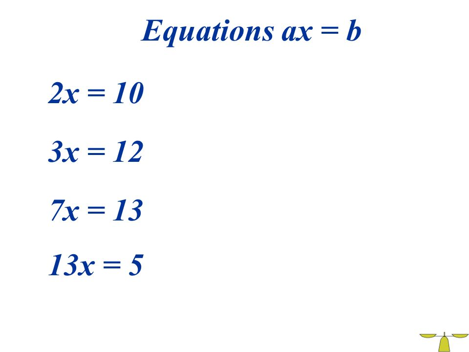 Equations ax = b 2x = 10 3x = 12 7x = 13 13x = 5