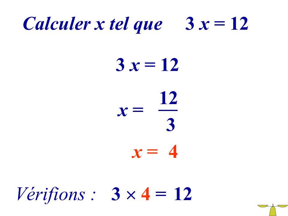 Calculer x tel que 3 x = 12 3 x = 12 12 x = 3 x = Vérifions : 3  4 =