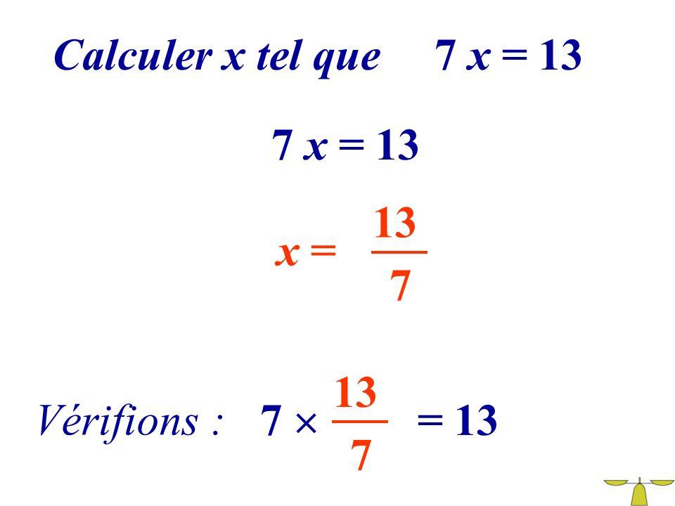 Calculer x tel que 7 x = 13 7 x = 13 13 x = 7 13 Vérifions : 7  = 13 7