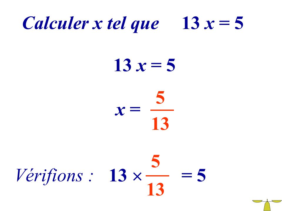 Calculer x tel que 13 x = 5 13 x = 5 5 x = 13 5 Vérifions : 13  = 5 13