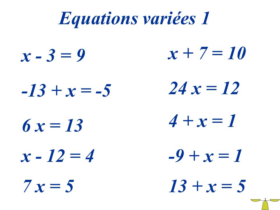 Equations variées 1 x + 7 = 10. x - 3 = 9. 24 x = 12. -13 + x = -5. 4 + x = 1. 6 x = 13. x - 12 = 4.