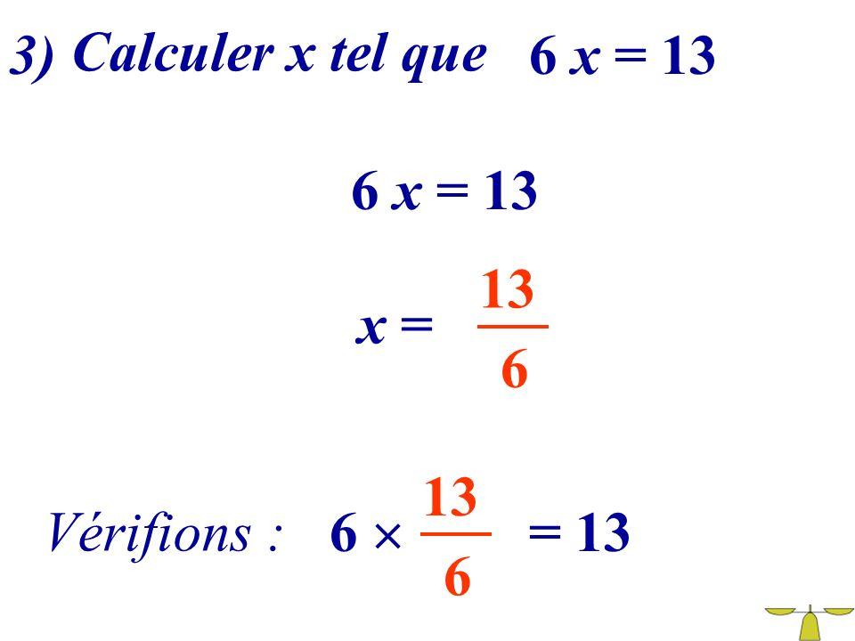 3) Calculer x tel que 6 x = 13 6 x = 13 13 x = 6 13 Vérifions : 6  = 13 6
