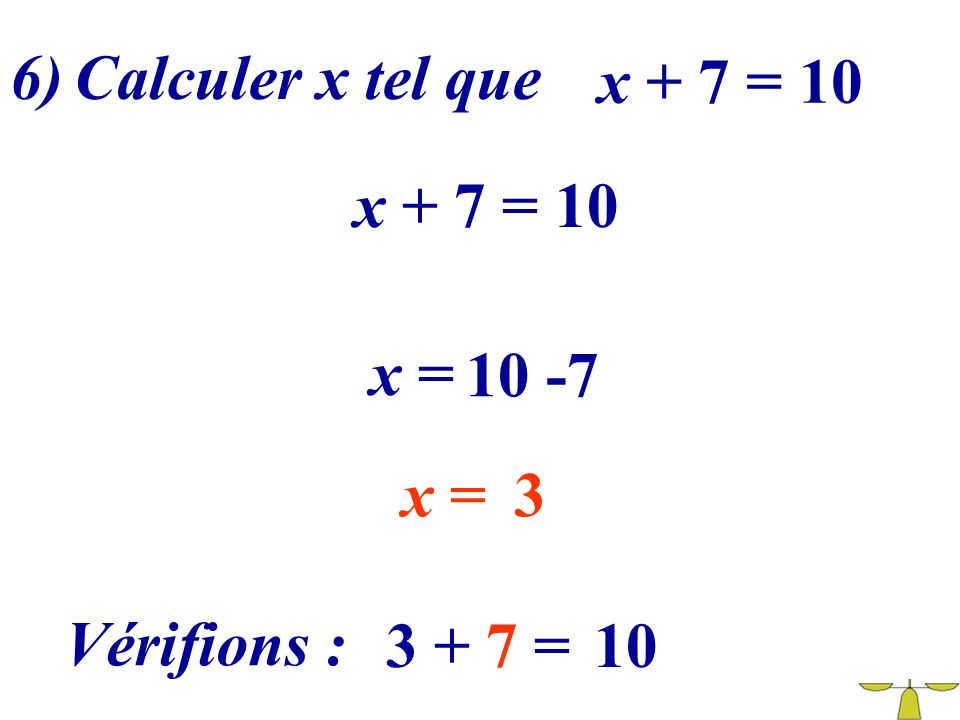 6) Calculer x tel que x + 7 = 10 x + 7 = 10 x = 10 -7 x = 3 Vérifions : 3 + 7 = 10