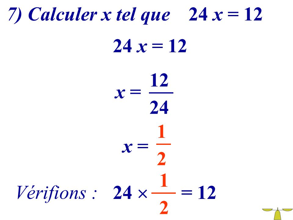 7) Calculer x tel que 24 x = 12 24 x = 12 12 x = 24 1 x = 2 1 Vérifions : 24  = 12 2