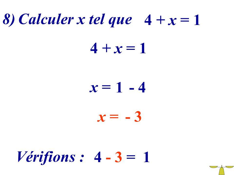 8) Calculer x tel que 4 + x = 1 4 + x = 1 x = 1 - 4 x = - 3 Vérifions : 4 - 3 = 1
