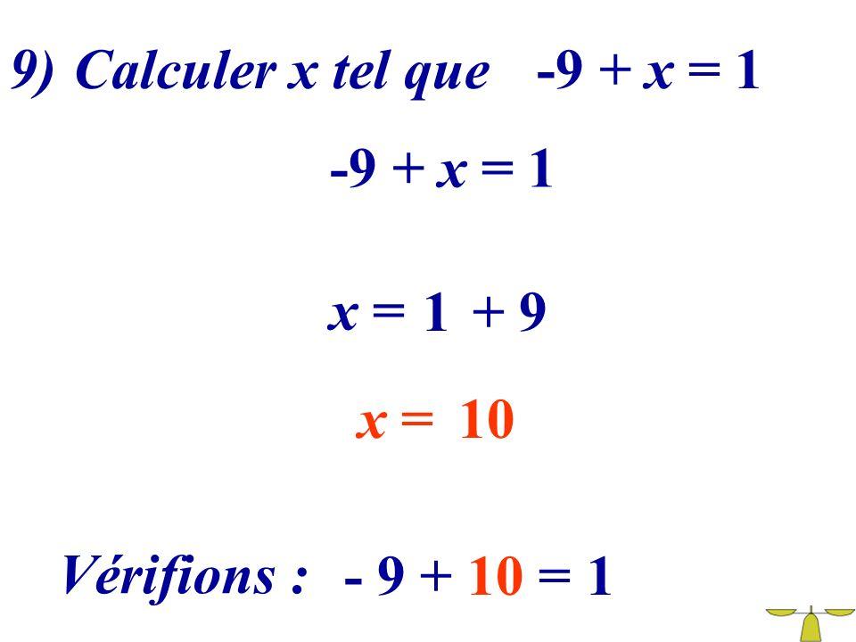 9) Calculer x tel que -9 + x = 1 -9 + x = 1 x = 1 + 9 x = 10 Vérifions : - 9 + 10 = 1