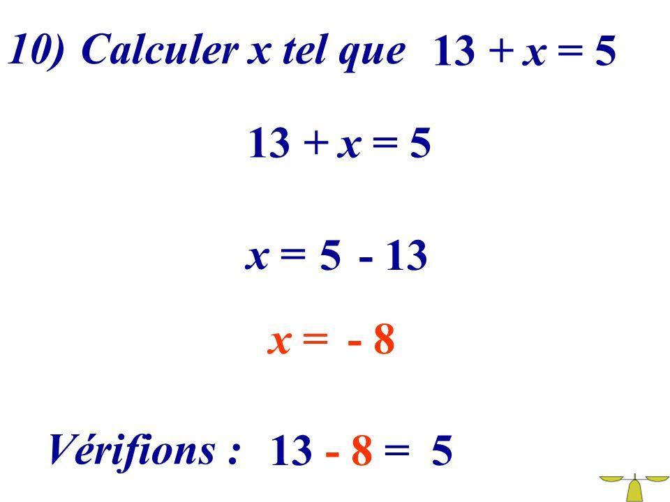 10) Calculer x tel que 13 + x = 5 13 + x = 5 x = 5 - 13 x = - 8 Vérifions : 13 - 8 = 5