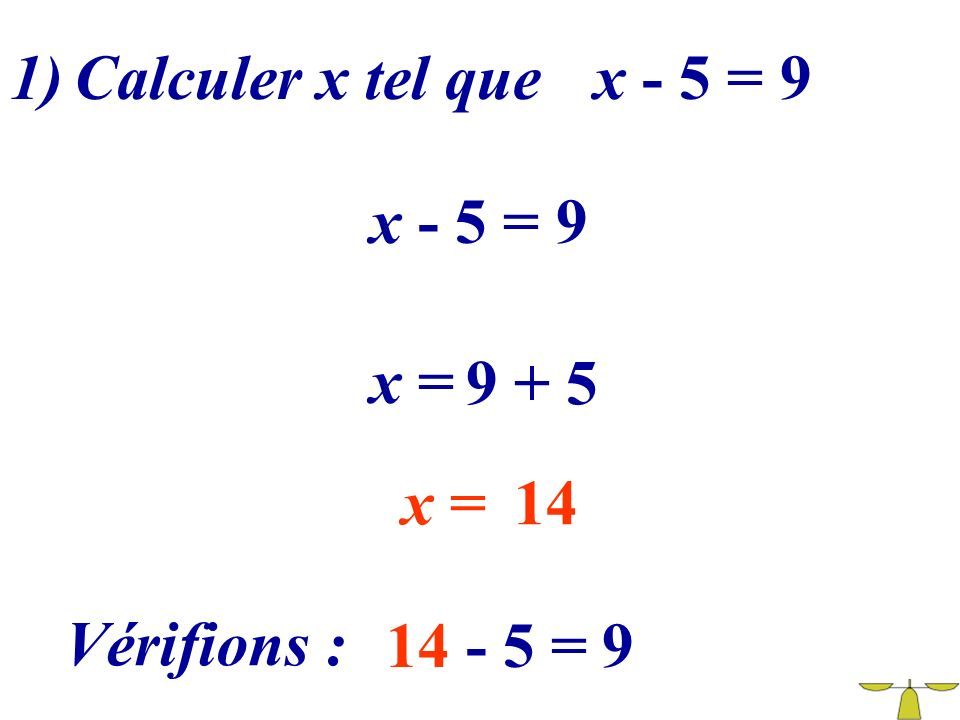 1) Calculer x tel que x - 5 = 9 x - 5 = 9 x = 9 + 5 x = 14 Vérifions : 14 - 5 = 9