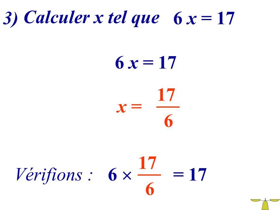 3) Calculer x tel que 6 x = 17 6 x = 17 17 x = 6 17 Vérifions : 6  = 17 6