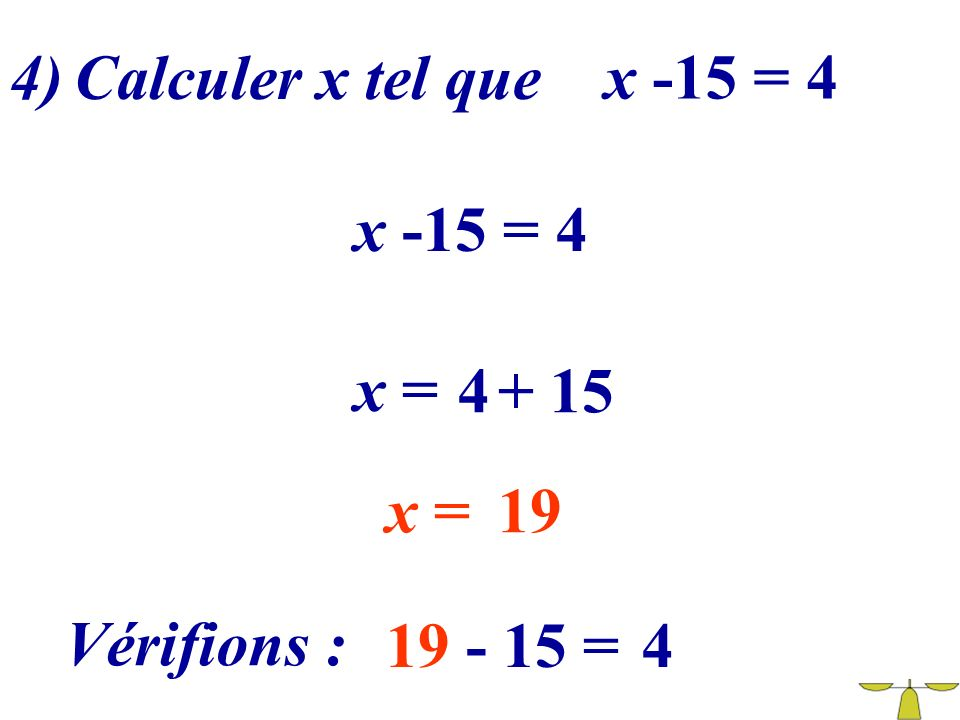 4) Calculer x tel que x -15 = 4 x -15 = 4 x = 4 + 15 x = 19 Vérifions : 19 - 15 = 4