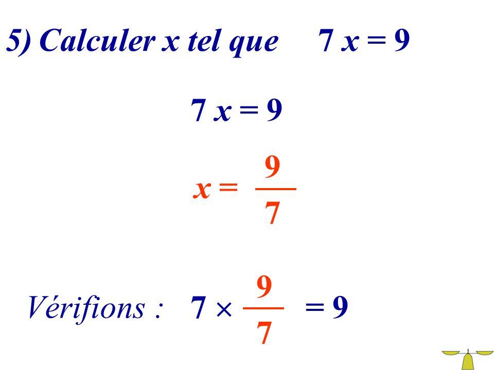 5) Calculer x tel que 7 x = 9 7 x = 9 9 x = 7 9 Vérifions : 7  = 9 7