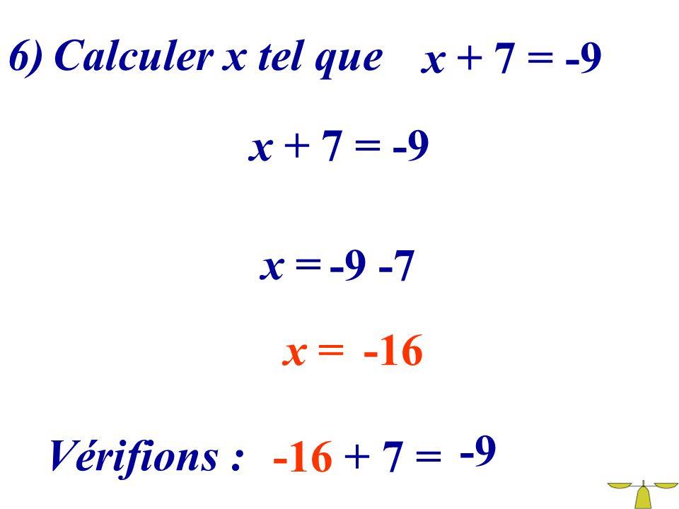 6) Calculer x tel que x + 7 = -9 x + 7 = -9 x = -9 -7 x = -16 -9 Vérifions : -16 + 7 =