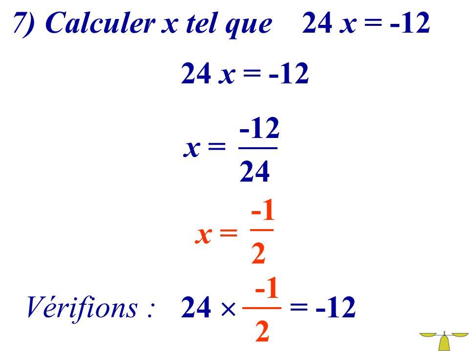 7) Calculer x tel que 24 x = -12 24 x = -12 -12 x = 24 -1 x = 2 -1 Vérifions : 24  = -12 2