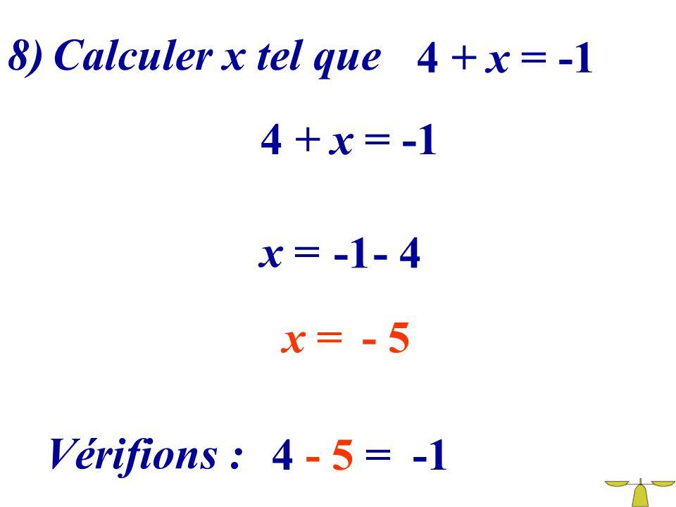 8) Calculer x tel que 4 + x = -1 4 + x = -1 x = -1 - 4 x = - 5 Vérifions : 4 - 5 = -1
