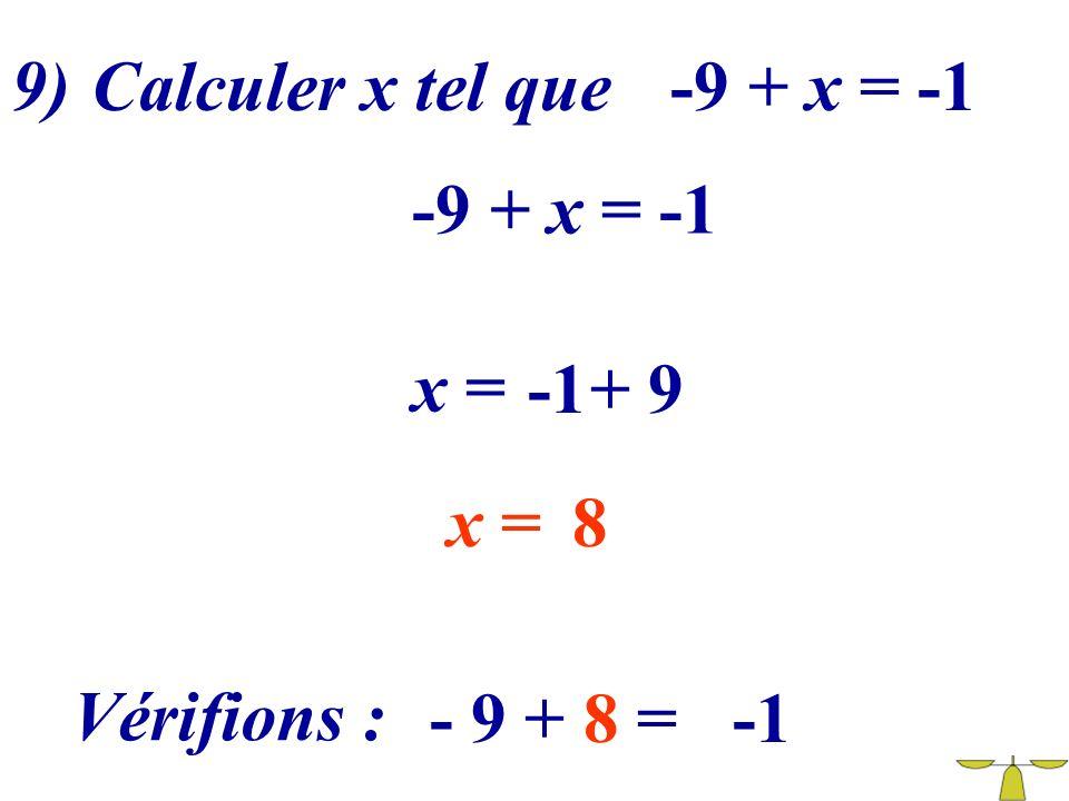 9) Calculer x tel que -9 + x = -1 -9 + x = -1 x = -1 + 9 x = 8 Vérifions : - 9 + 8 = -1
