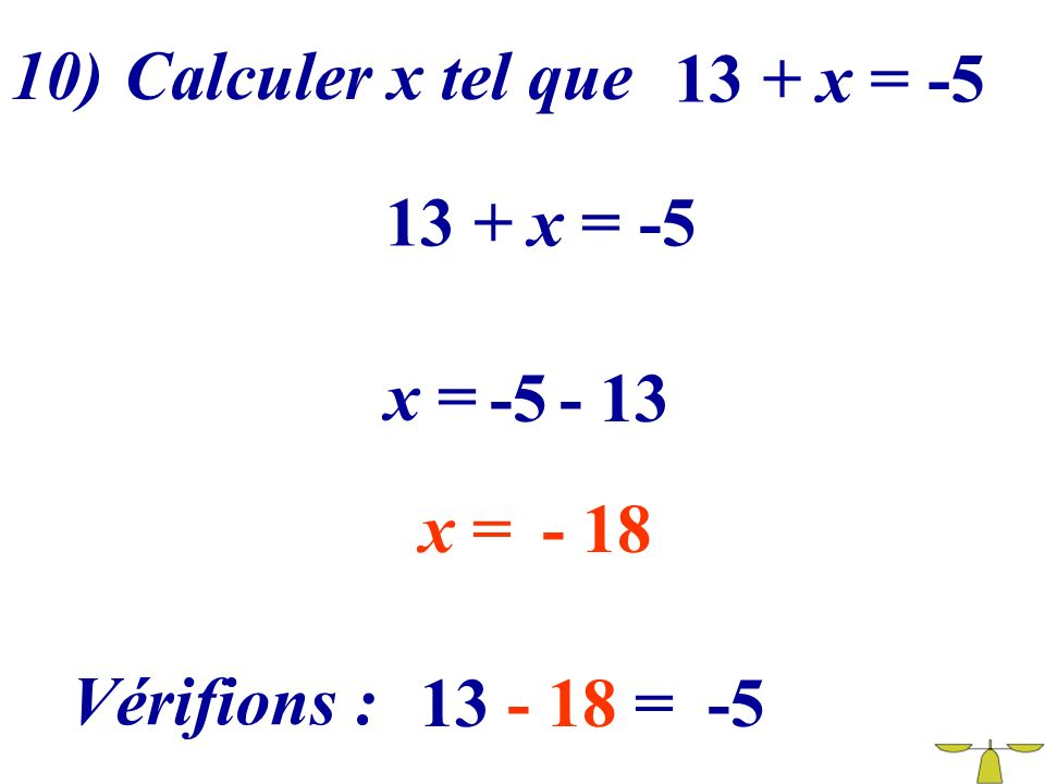 10) Calculer x tel que 13 + x = -5 13 + x = -5 x = -5 - 13 x = - 18 Vérifions : 13 - 18 = -5