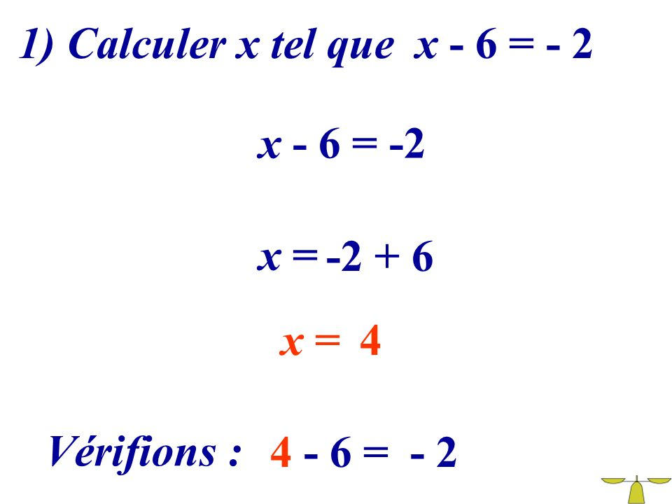 1) Calculer x tel que x - 6 = - 2 x - 6 = -2 x = -2 + 6 x = 4 Vérifions : 4 - 6 = - 2