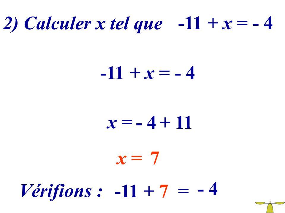 2) Calculer x tel que -11 + x = - 4 -11 + x = - 4 x = - 4 + 11 x = 7 - 4 Vérifions : -11 + 7 =