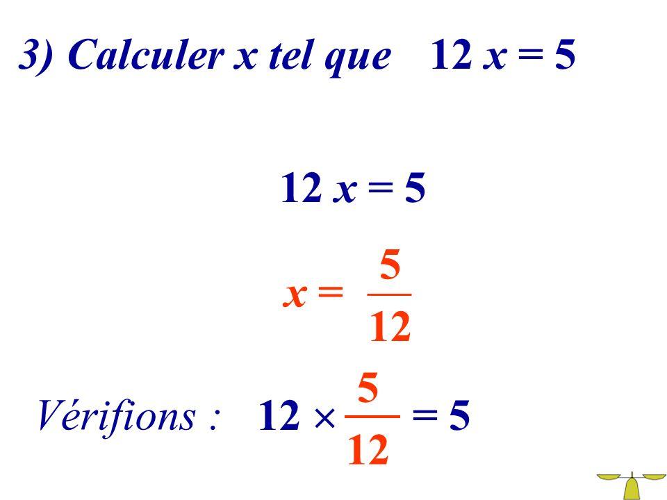 3) Calculer x tel que 12 x = 5 12 x = 5 5 x = 12 5 Vérifions : 12  = 5 12