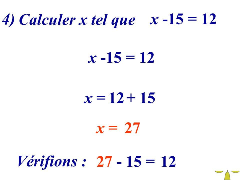 4) Calculer x tel que x -15 = 12 x -15 = 12 x = 12 + 15 x = 27 Vérifions : 27 - 15 = 12