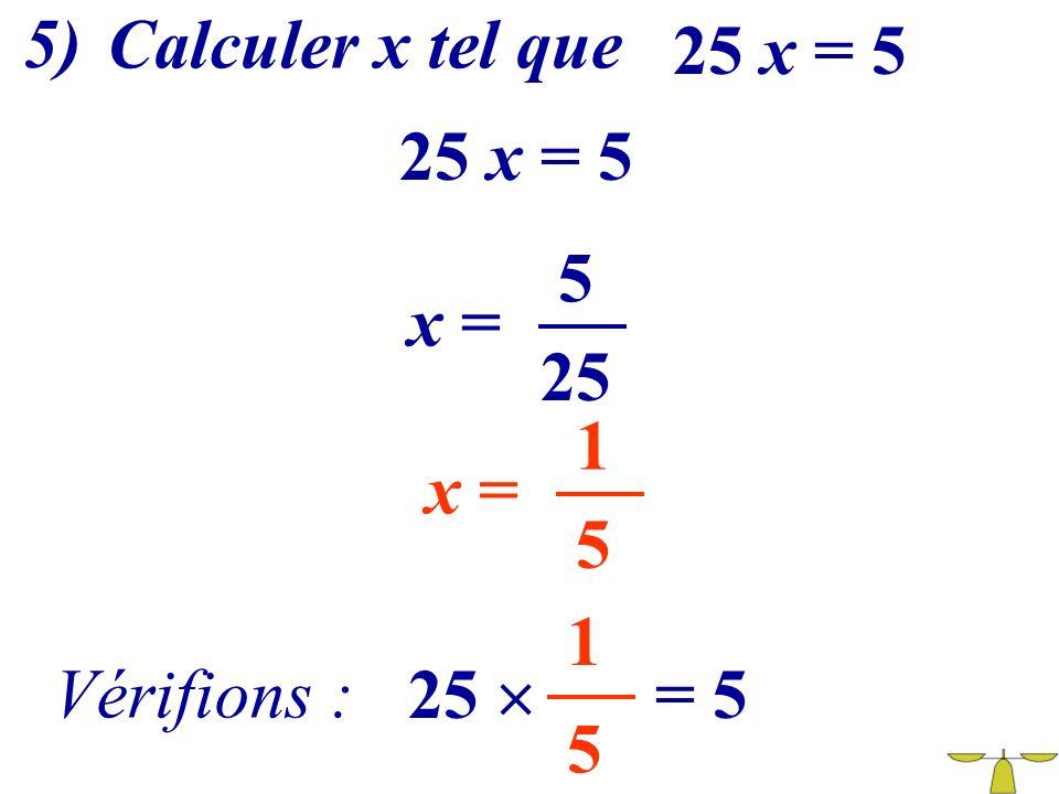 5) Calculer x tel que 25 x = 5 25 x = 5 5 x = 25 1 x = 5 1 Vérifions : 25  = 5 5