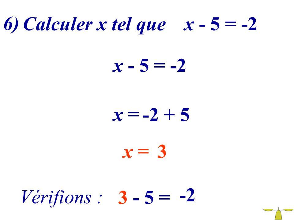 6) Calculer x tel que x - 5 = -2 x - 5 = -2 x = -2 + 5 x = 3 -2 Vérifions : 3 - 5 =