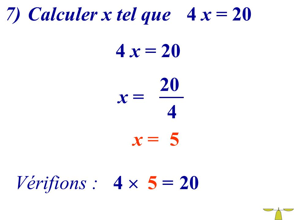 7) Calculer x tel que 4 x = 20 4 x = 20 20 x = 4 x = Vérifions : 4 