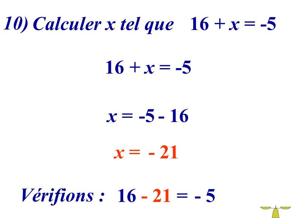 10) Calculer x tel que 16 + x = -5 16 + x = -5 x = -5 - 16 x = - 21 Vérifions : 16 - 21 = - 5
