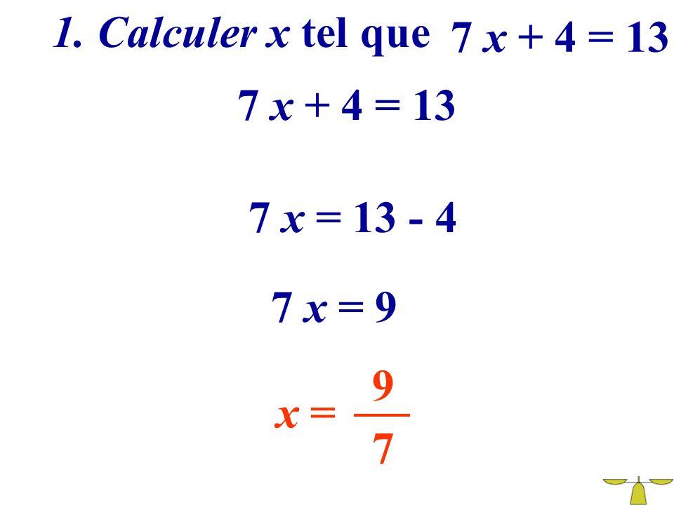 1. Calculer x tel que 7 x + 4 = 13 7 x + 4 = 13 7 x = 13 - 4 7 x = 9 9 x = 7