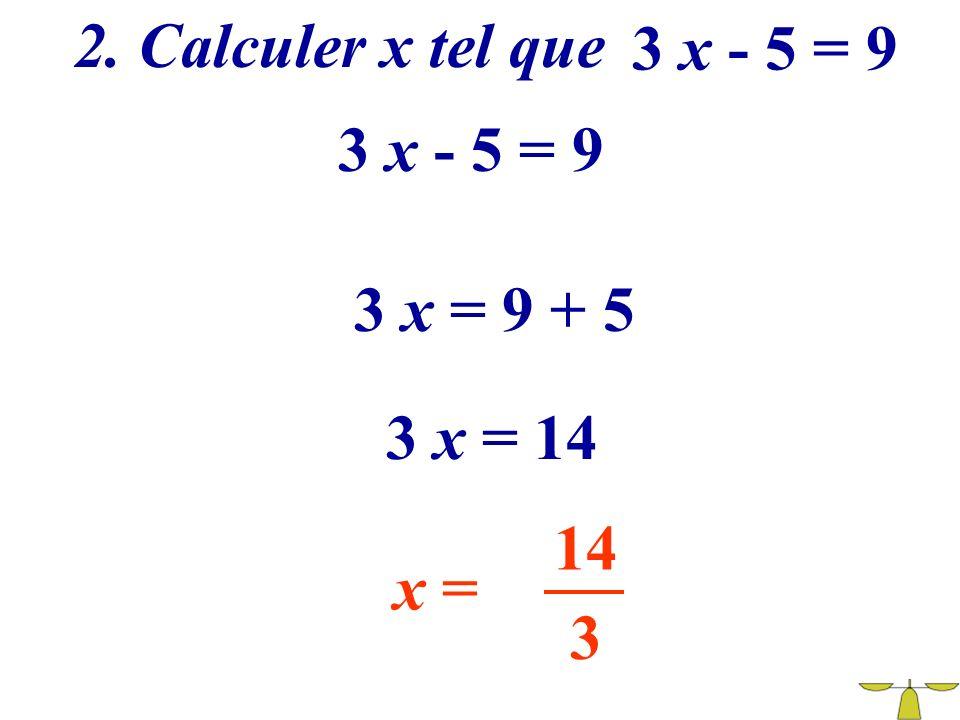 2. Calculer x tel que 3 x - 5 = 9 3 x - 5 = 9 3 x = 9 + 5 3 x = 14 14 x = 3