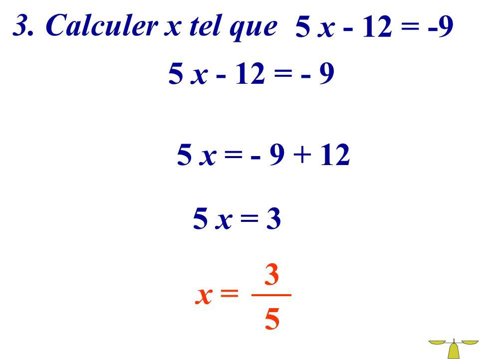 3. Calculer x tel que 5 x - 12 = -9 5 x - 12 = - 9 5 x = - 9 + 12 5 x = 3 3 x = 5