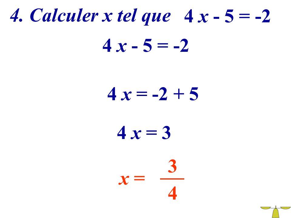 4. Calculer x tel que 4 x - 5 = -2 4 x - 5 = -2 4 x = -2 + 5 4 x = 3 3 x = 4