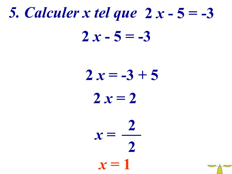 5. Calculer x tel que 2 x - 5 = -3 2 x - 5 = -3 2 x = -3 + 5 2 x = 2 2 x = 2 x = 1