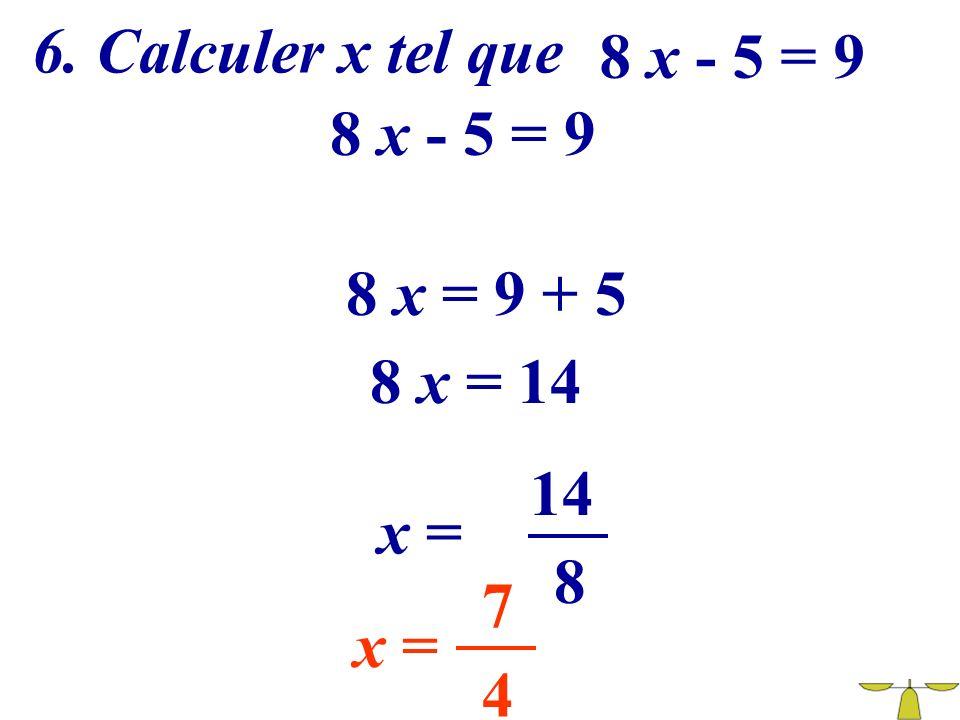 6. Calculer x tel que 8 x - 5 = 9 8 x - 5 = 9 8 x = 9 + 5 8 x = 14 14 x = 8 7 x = 4