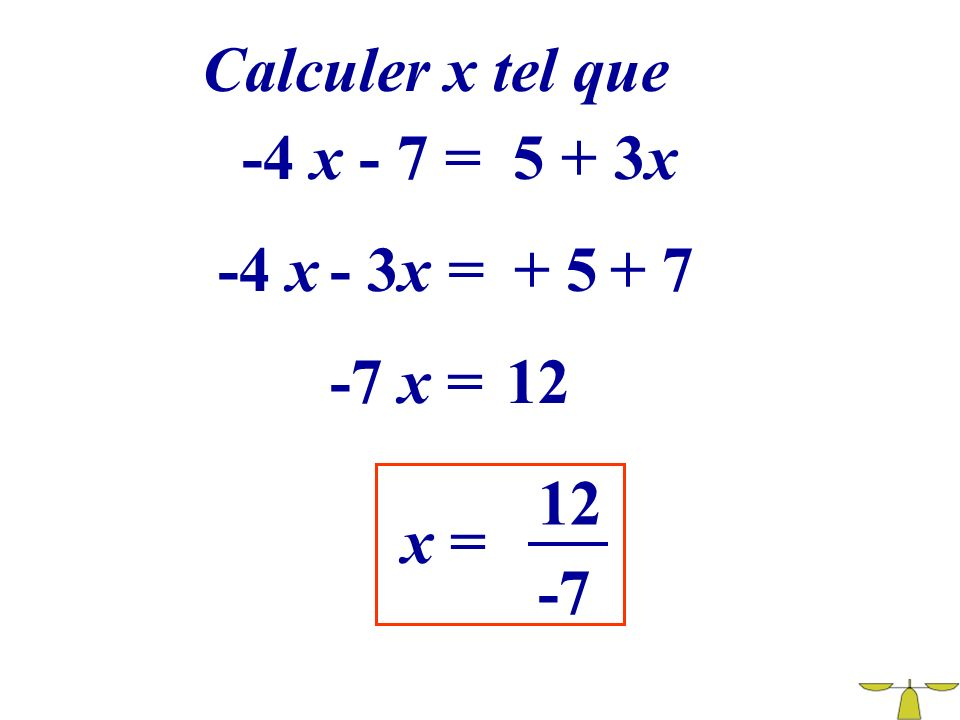 Calculer x tel que -4 x - 7 = 5 + 3x -4 x - 3x = + 5 + 7 -7 x = 12 12 x = -7