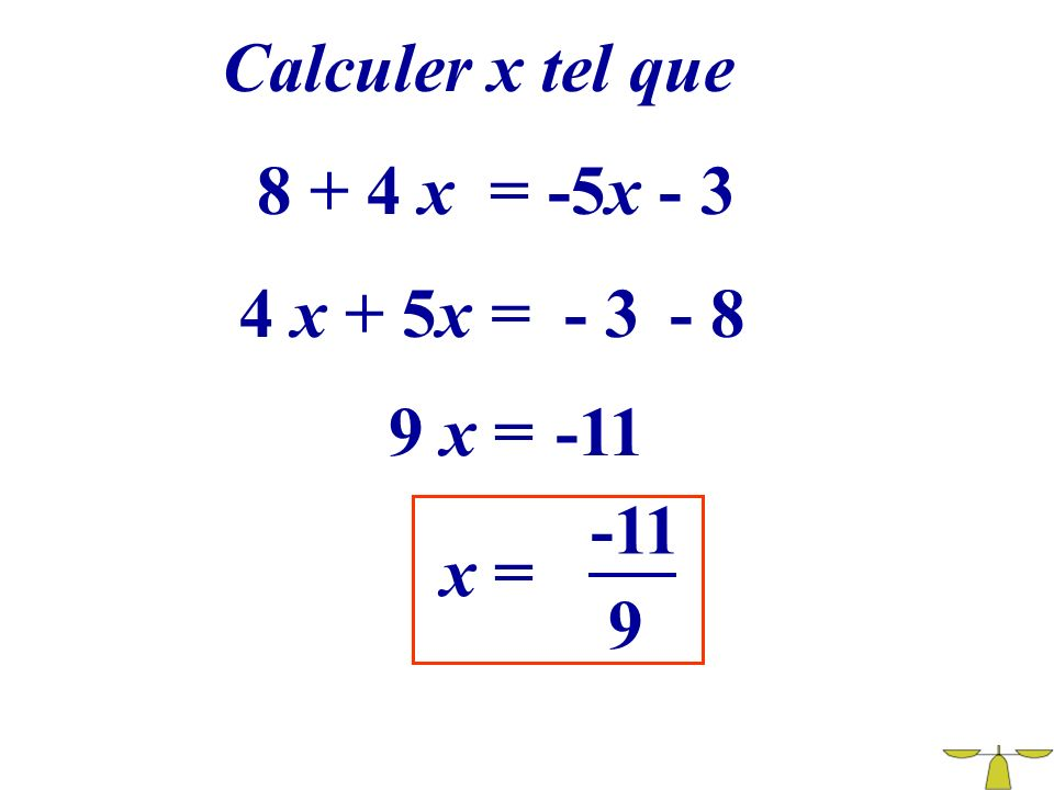 Calculer x tel que 8 + 4 x = -5x - 3 4 x + 5x = - 3 - 8 9 x = -11 -11 x = 9