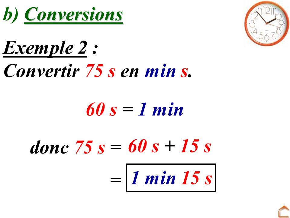 b) Conversions Exemple 2 : Convertir 75 s en min s. 60 s = 1 min. donc 75 s = 60 s + 15 s. 1 min 15 s.