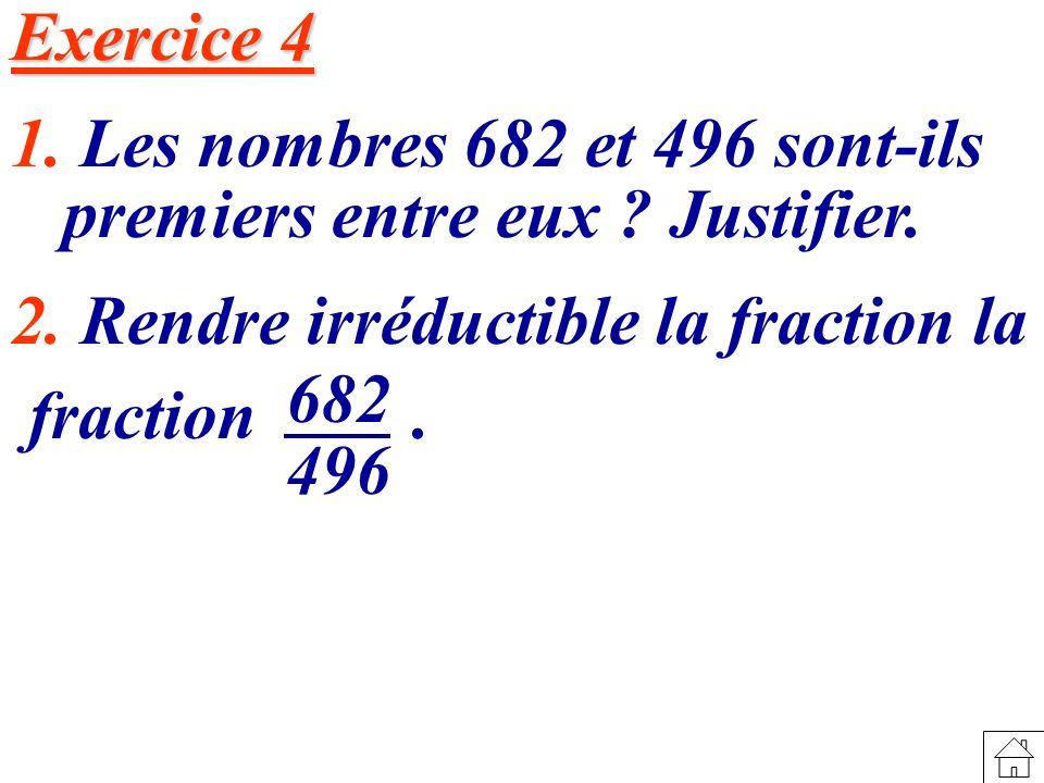 Exercice 4 1. Les nombres 682 et 496 sont-ils premiers entre eux Justifier. 2. Rendre irréductible la fraction la.