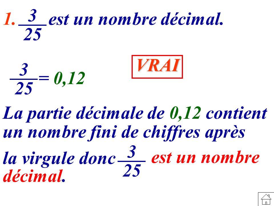 1. est un nombre décimal. 3. 25. VRAI. 3. 25. = 0,12. La partie décimale de 0,12 contient.