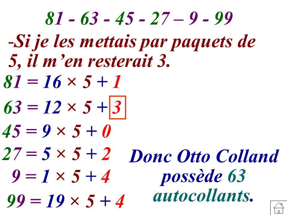 81 - 63 - 45 - 27 – 9 - 99 Si je les mettais par paquets de 5, il m'en resterait 3. 81 = 16 × 5 + 1.
