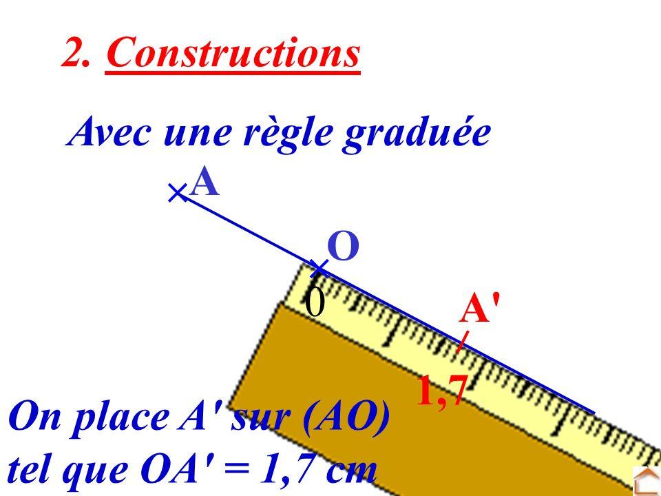 2. Constructions Avec une règle graduée  A O  A 1,7 On place A sur (AO) tel que OA = 1,7 cm